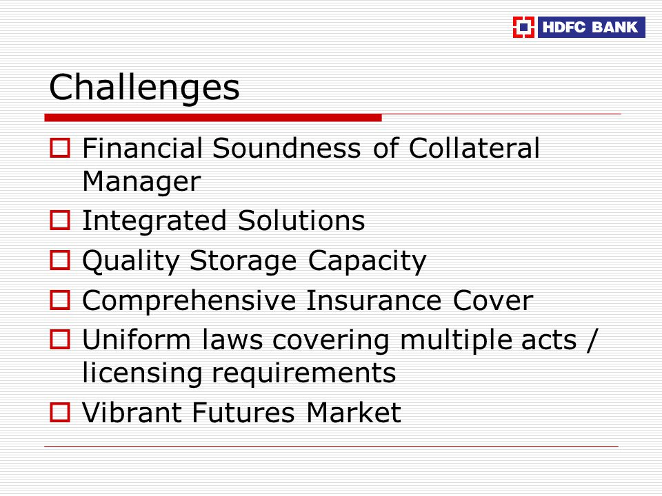 Challenges  Financial Soundness of Collateral Manager  Integrated Solutions  Quality Storage Capacity  Comprehensive Insurance Cover  Uniform laws covering multiple acts / licensing requirements  Vibrant Futures Market