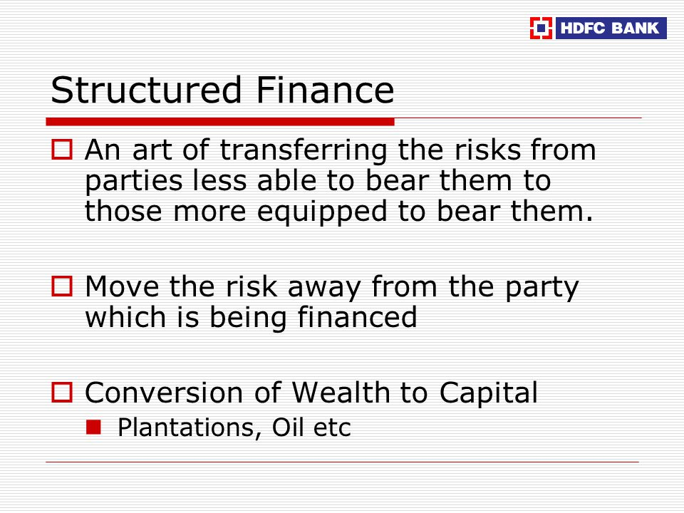 Structured Finance  An art of transferring the risks from parties less able to bear them to those more equipped to bear them.