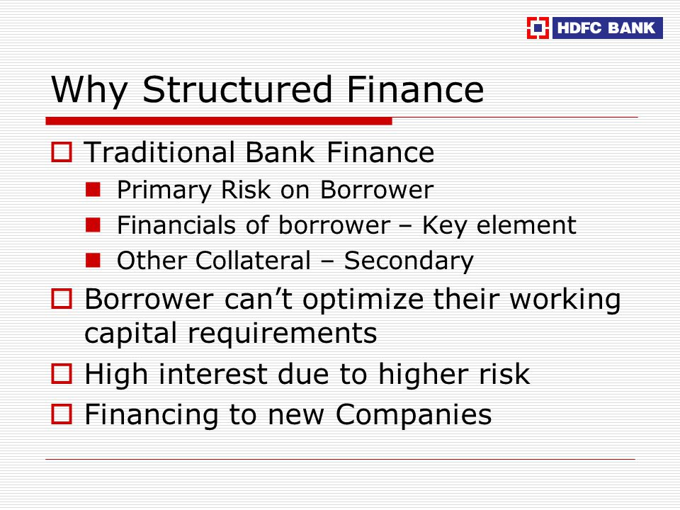 Why Structured Finance  Traditional Bank Finance Primary Risk on Borrower Financials of borrower – Key element Other Collateral – Secondary  Borrower can't optimize their working capital requirements  High interest due to higher risk  Financing to new Companies