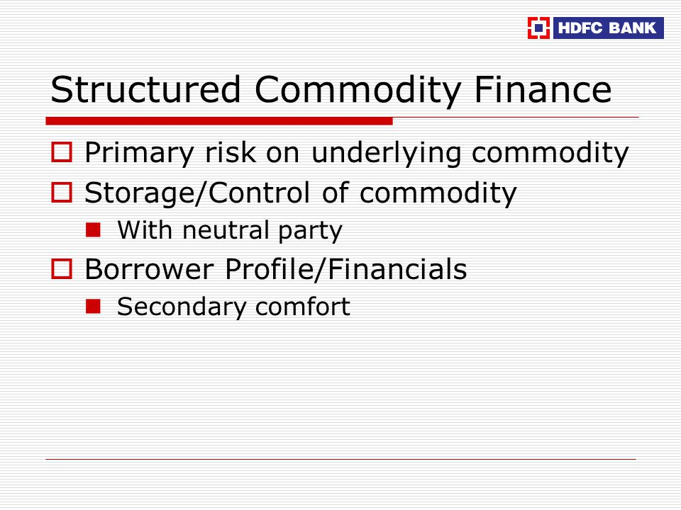Structured Commodity Finance  Primary risk on underlying commodity  Storage/Control of commodity With neutral party  Borrower Profile/Financials Secondary comfort