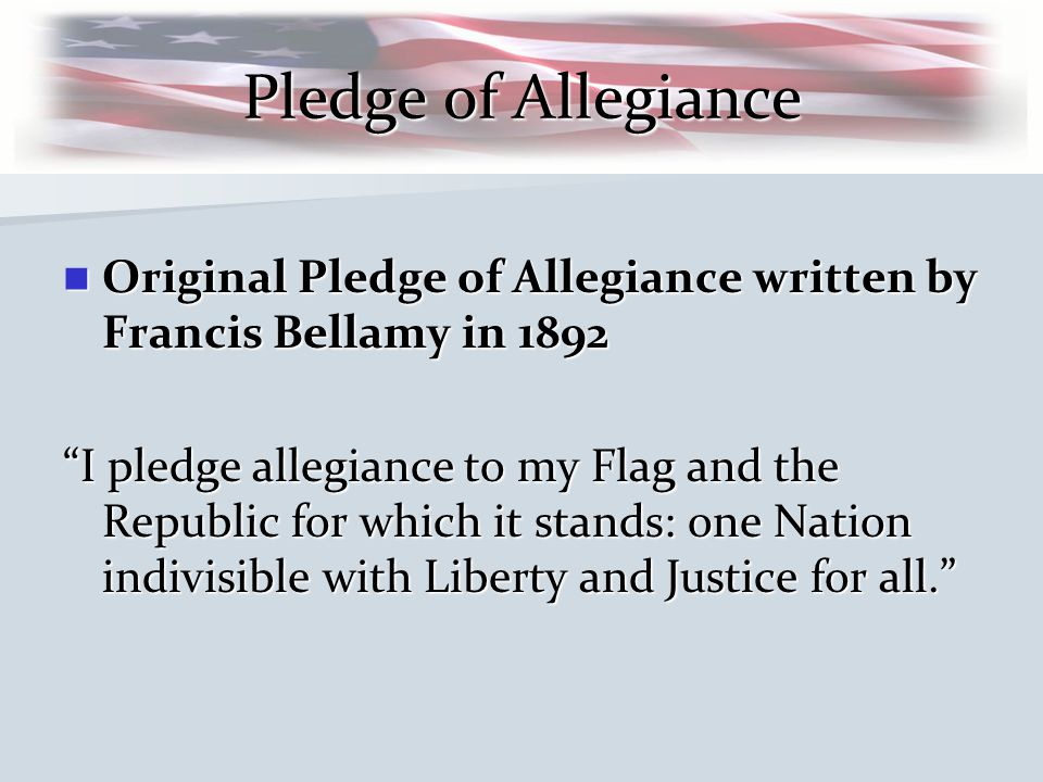 Pledge of Allegiance Original Pledge of Allegiance written by Francis Bellamy in 1892 Original Pledge of Allegiance written by Francis Bellamy in 1892 I pledge allegiance to my Flag and the Republic for which it stands: one Nation indivisible with Liberty and Justice for all.