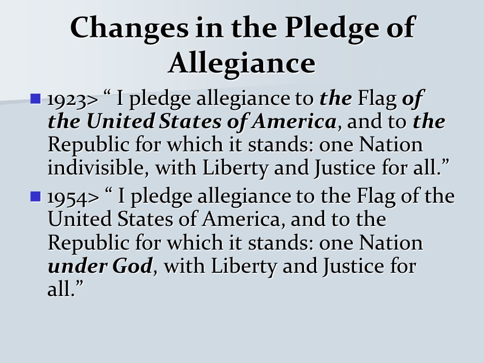 Changes in the Pledge of Allegiance 1923> I pledge allegiance to the Flag of the United States of America, and to the Republic for which it stands: one Nation indivisible, with Liberty and Justice for all. 1923> I pledge allegiance to the Flag of the United States of America, and to the Republic for which it stands: one Nation indivisible, with Liberty and Justice for all. 1954> I pledge allegiance to the Flag of the United States of America, and to the Republic for which it stands: one Nation under God, with Liberty and Justice for all. 1954> I pledge allegiance to the Flag of the United States of America, and to the Republic for which it stands: one Nation under God, with Liberty and Justice for all.