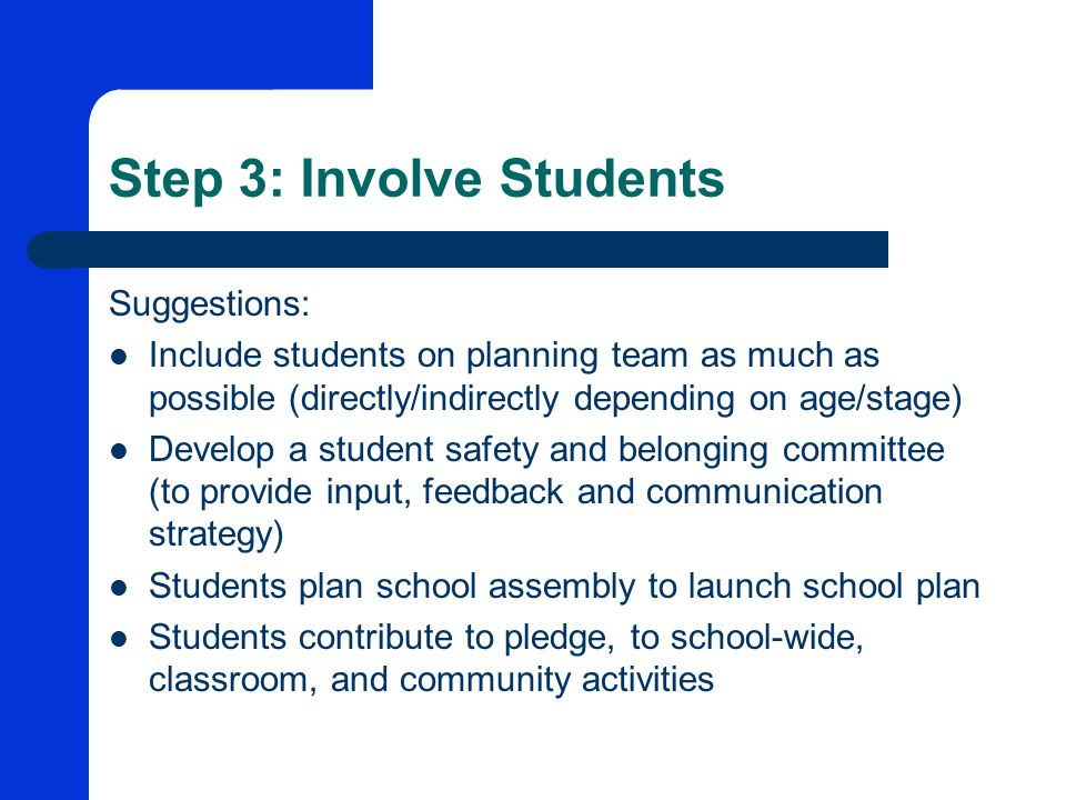 Step 3: Involve Students Suggestions: Include students on planning team as much as possible (directly/indirectly depending on age/stage) Develop a student safety and belonging committee (to provide input, feedback and communication strategy) Students plan school assembly to launch school plan Students contribute to pledge, to school-wide, classroom, and community activities