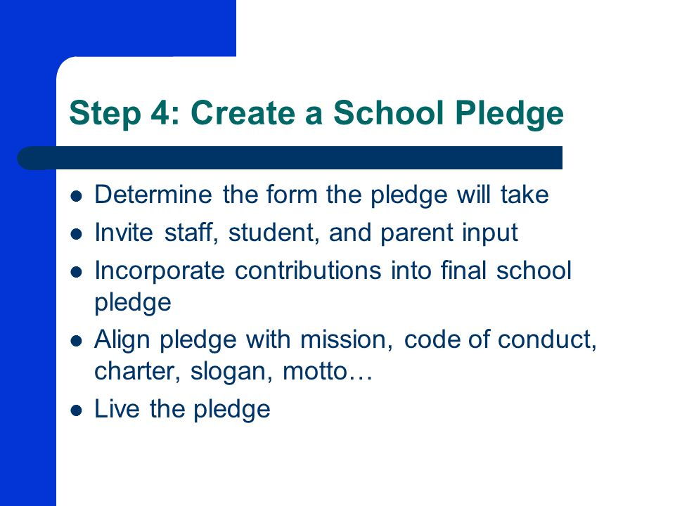 Step 4: Create a School Pledge Determine the form the pledge will take Invite staff, student, and parent input Incorporate contributions into final school pledge Align pledge with mission, code of conduct, charter, slogan, motto… Live the pledge