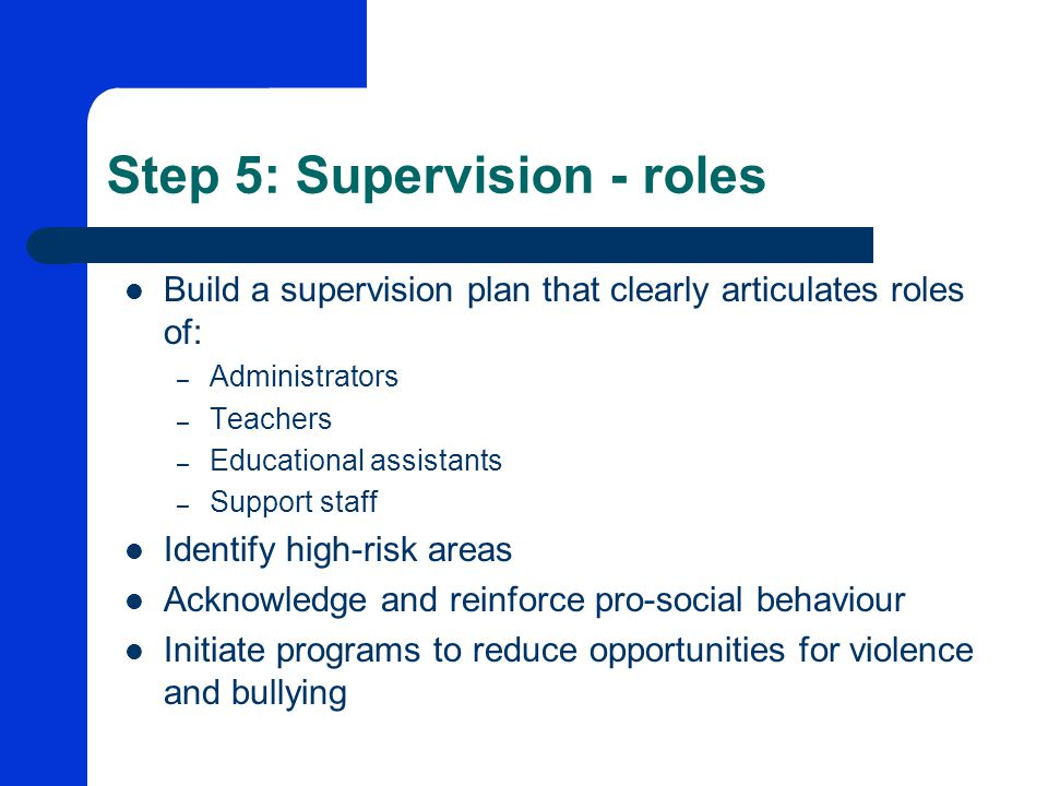 Step 5: Supervision - roles Build a supervision plan that clearly articulates roles of: – Administrators – Teachers – Educational assistants – Support staff Identify high-risk areas Acknowledge and reinforce pro-social behaviour Initiate programs to reduce opportunities for violence and bullying