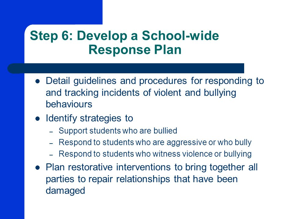Step 6: Develop a School-wide Response Plan Detail guidelines and procedures for responding to and tracking incidents of violent and bullying behaviours Identify strategies to – Support students who are bullied – Respond to students who are aggressive or who bully – Respond to students who witness violence or bullying Plan restorative interventions to bring together all parties to repair relationships that have been damaged