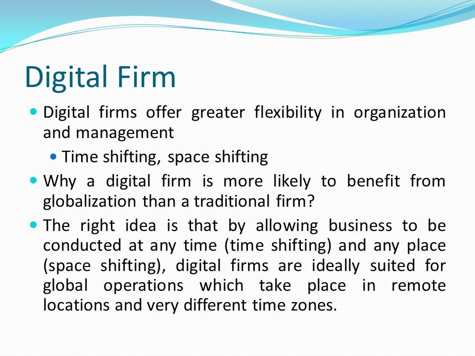 Digital Firm Digital firms offer greater flexibility in organization and management Time shifting, space shifting Why a digital firm is more likely to benefit from globalization than a traditional firm.