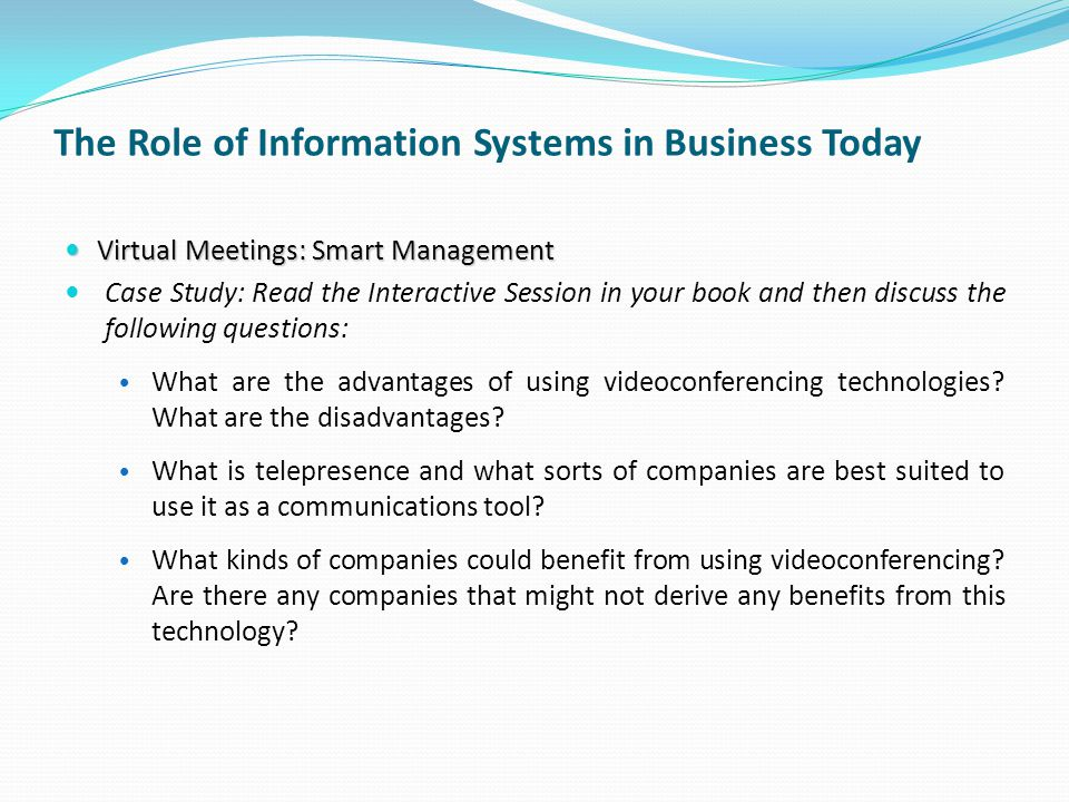 The Role of Information Systems in Business Today Virtual Meetings: Smart Management Virtual Meetings: Smart Management Case Study: Read the Interactive Session in your book and then discuss the following questions: What are the advantages of using videoconferencing technologies.