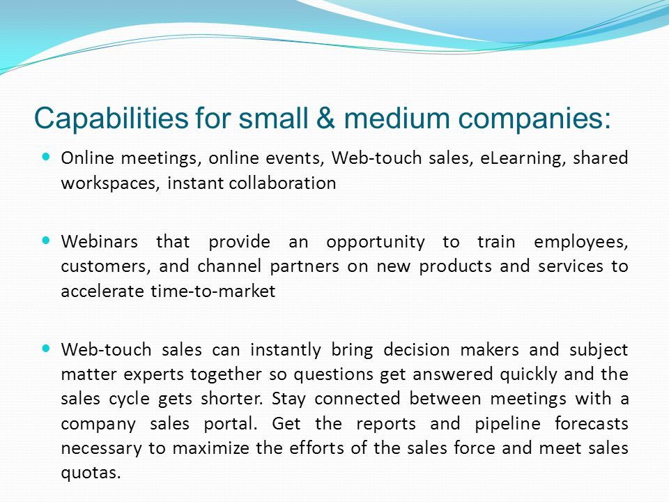 Capabilities for small & medium companies: Online meetings, online events, Web-touch sales, eLearning, shared workspaces, instant collaboration Webinars that provide an opportunity to train employees, customers, and channel partners on new products and services to accelerate time-to-market Web-touch sales can instantly bring decision makers and subject matter experts together so questions get answered quickly and the sales cycle gets shorter.