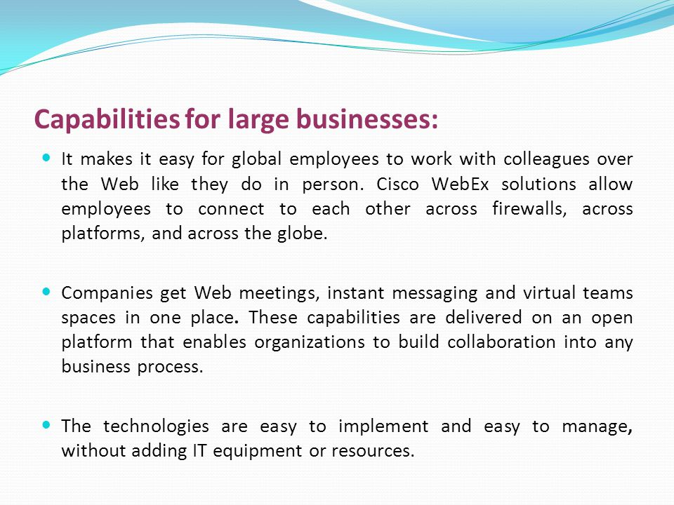 Capabilities for large businesses: It makes it easy for global employees to work with colleagues over the Web like they do in person.