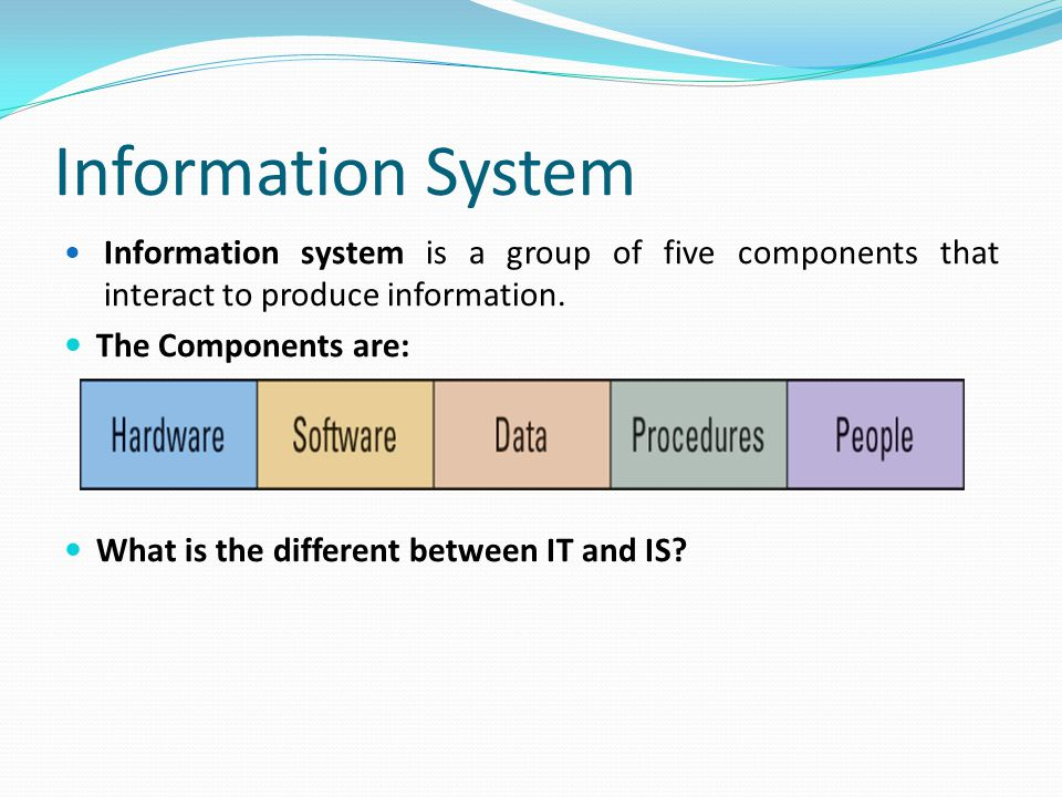 Information System Information system is a group of five components that interact to produce information.