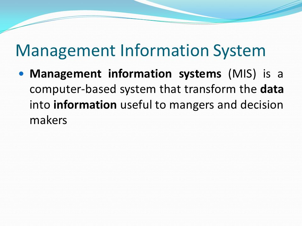 Management Information System Management information systems (MIS) is a computer-based system that transform the data into information useful to mangers and decision makers