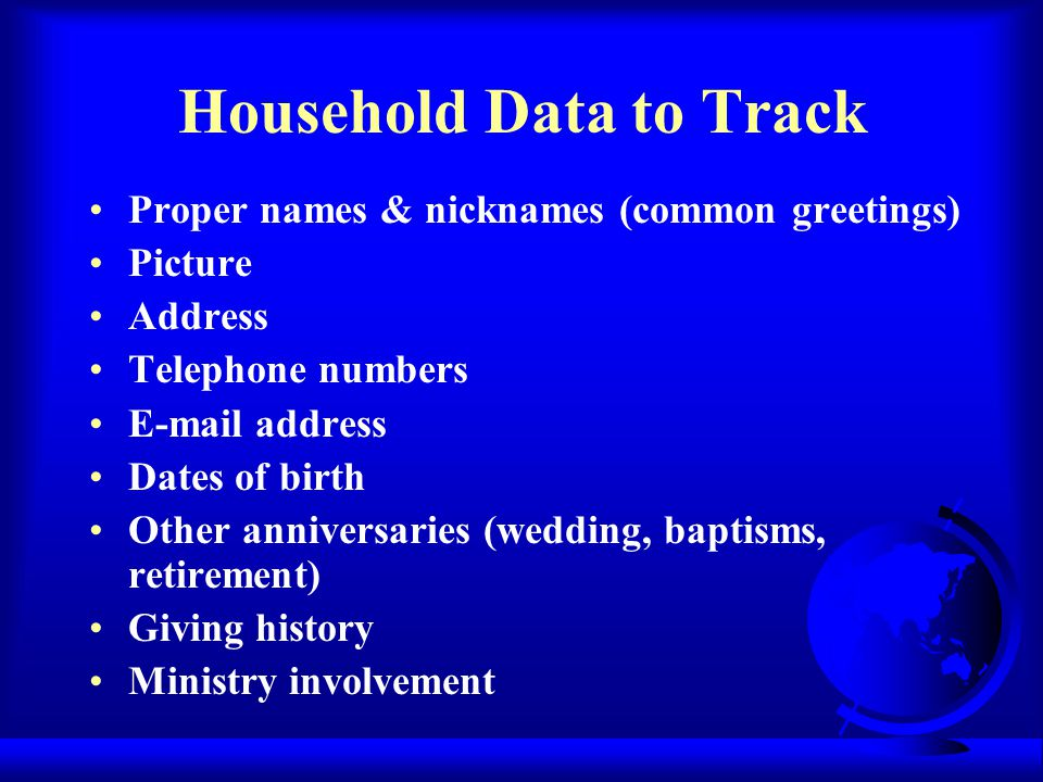 Household Data to Track Proper names & nicknames (common greetings) Picture Address Telephone numbers E-mail address Dates of birth Other anniversaries (wedding, baptisms, retirement) Giving history Ministry involvement