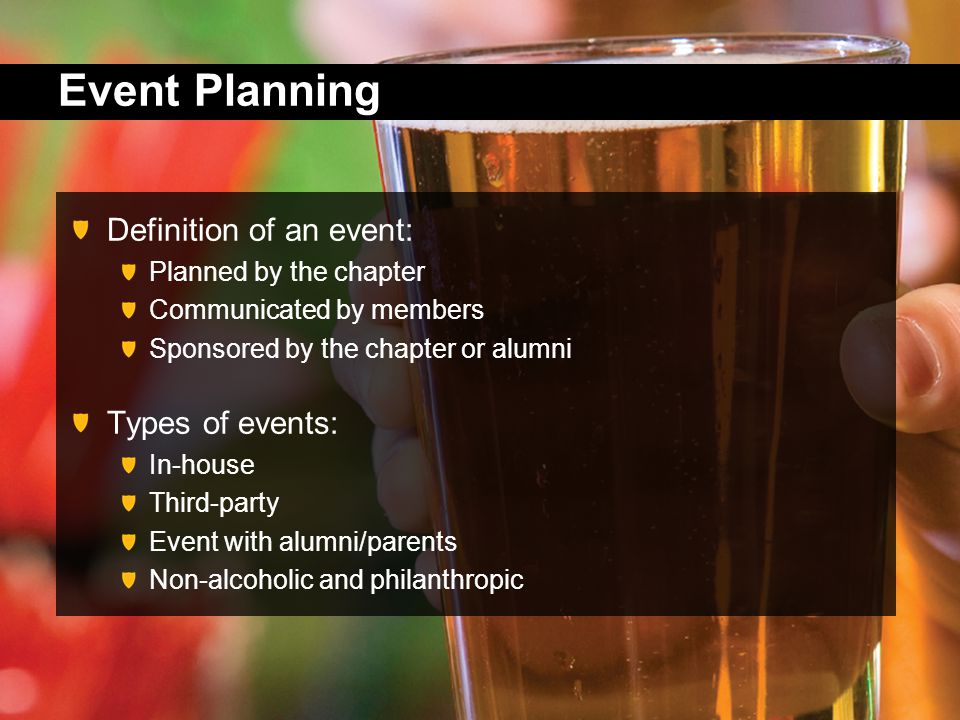 Event Planning Definition of an event: Planned by the chapter Communicated by members Sponsored by the chapter or alumni Types of events: In-house Third-party Event with alumni/parents Non-alcoholic and philanthropic