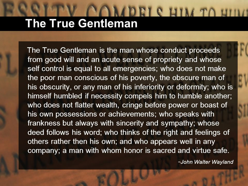 The True Gentleman The True Gentleman is the man whose conduct proceeds from good will and an acute sense of propriety and whose self control is equal to all emergencies; who does not make the poor man conscious of his poverty, the obscure man of his obscurity, or any man of his inferiority or deformity; who is himself humbled if necessity compels him to humble another; who does not flatter wealth, cringe before power or boast of his own possessions or achievements; who speaks with frankness but always with sincerity and sympathy; whose deed follows his word; who thinks of the right and feelings of others rather then his own; and who appears well in any company; a man with whom honor is sacred and virtue safe.