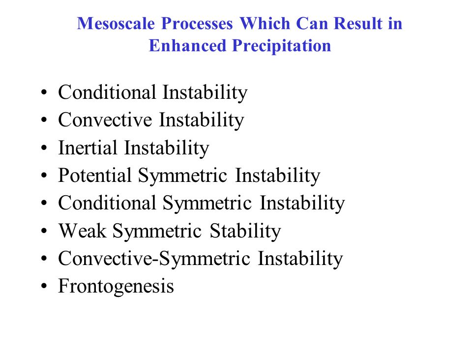 Mesoscale Processes Which Can Result in Enhanced Precipitation Conditional Instability Convective Instability Inertial Instability Potential Symmetric Instability Conditional Symmetric Instability Weak Symmetric Stability Convective-Symmetric Instability Frontogenesis