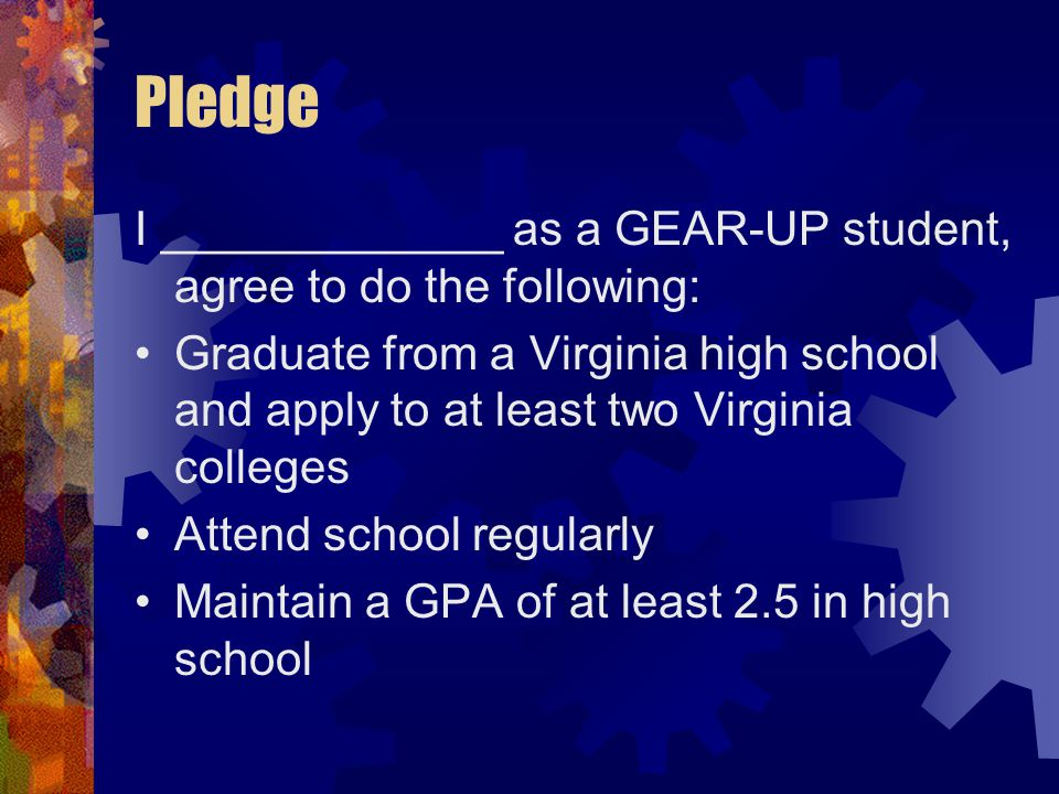 Pledge I _____________ as a GEAR-UP student, agree to do the following: Graduate from a Virginia high school and apply to at least two Virginia colleges Attend school regularly Maintain a GPA of at least 2.5 in high school