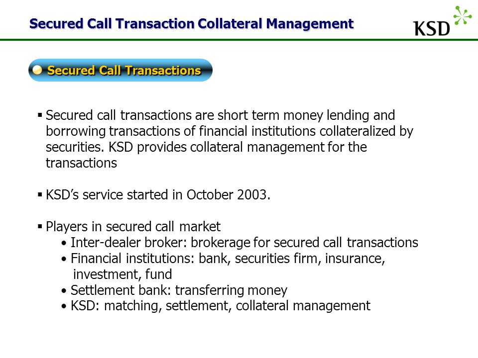 KSD  Secured call transactions are short term money lending and borrowing transactions of financial institutions collateralized by securities.