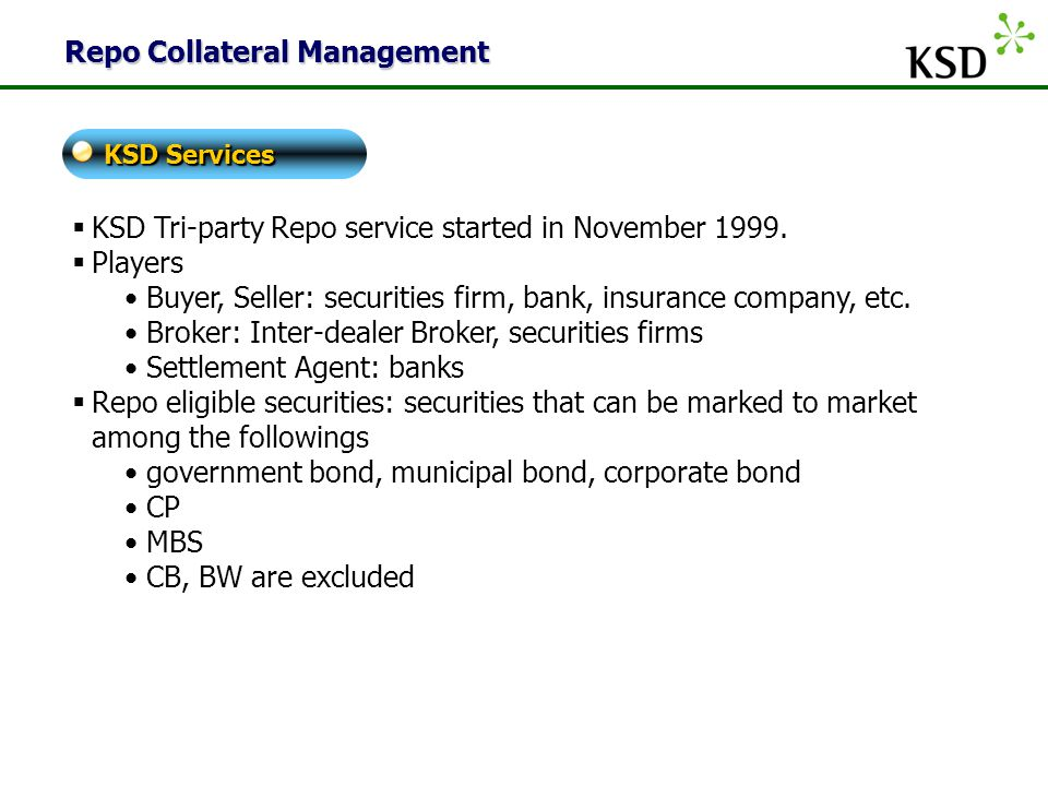  KSD Tri-party Repo service started in November 1999.  Players Buyer, Seller: securities firm, bank, insurance company, etc. Broker: Inter-dealer Br