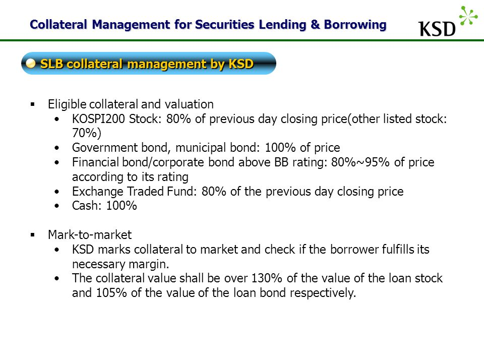KSD Collateral Management for Securities Lending & Borrowing  Eligible collateral and valuation KOSPI200 Stock: 80% of previous day closing price(other listed stock: 70%) Government bond, municipal bond: 100% of price Financial bond/corporate bond above BB rating: 80%~95% of price according to its rating Exchange Traded Fund: 80% of the previous day closing price Cash: 100%  Mark-to-market KSD marks collateral to market and check if the borrower fulfills its necessary margin.