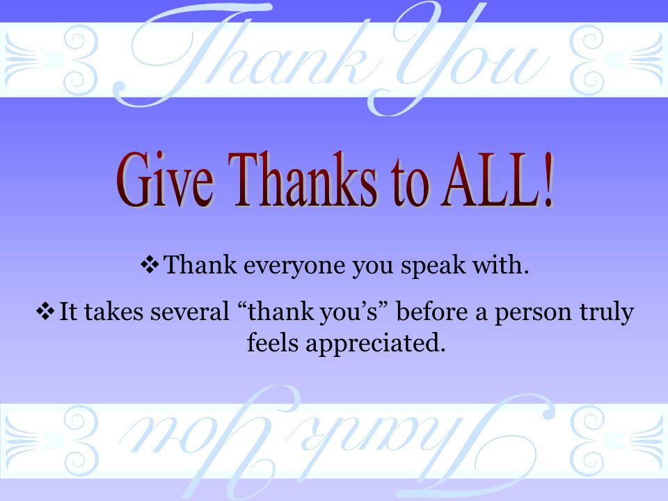 Thank everyone you speak with.