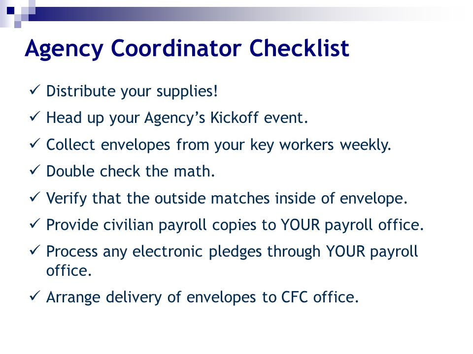 Agency Coordinator Checklist Distribute your supplies! Head up your Agency's Kickoff event. Collect envelopes from your key workers weekly. Double che