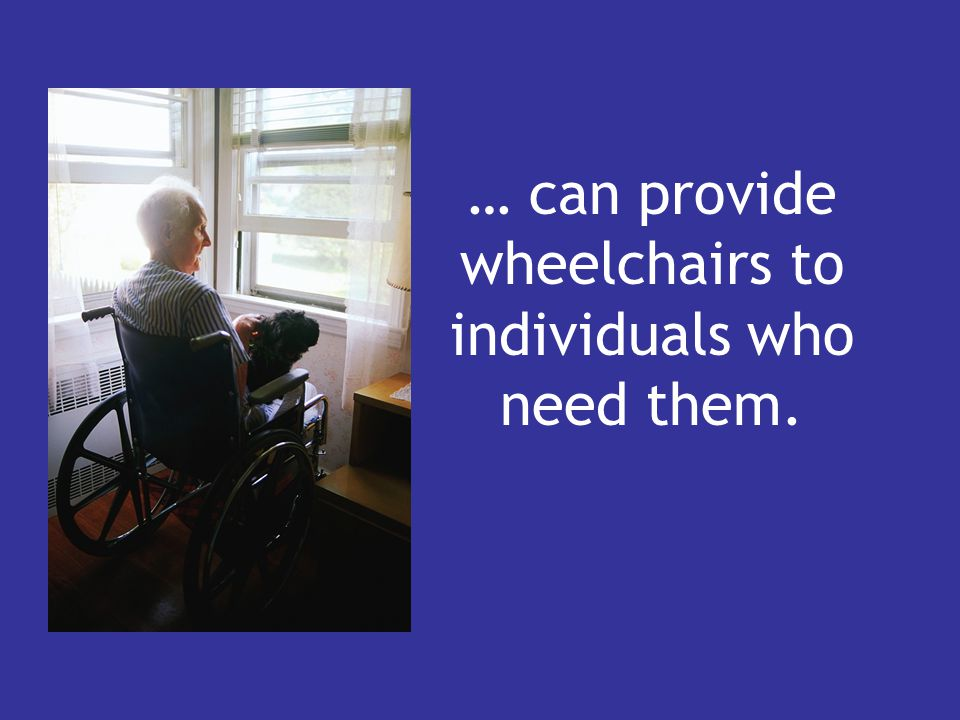 … can provide wheelchairs to individuals who need them.