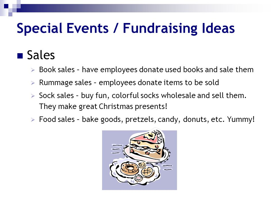 Special Events / Fundraising Ideas Sales  Book sales – have employees donate used books and sale them  Rummage sales – employees donate items to be