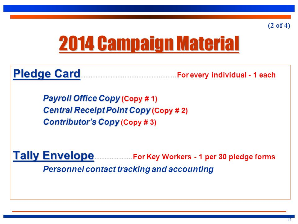 2014 Campaign Material Pledge Card Pledge Card ….…………..…..………...…..For every individual - 1 each Payroll Office Copy (Copy # 1) Central Receipt Point Copy (Copy # 2) Contributor's Copy Contributor's Copy (Copy # 3) Tally Envelope Tally Envelope …….……...For Key Workers - 1 per 30 pledge forms Personnel contact tracking and accounting 13 (2 of 4)
