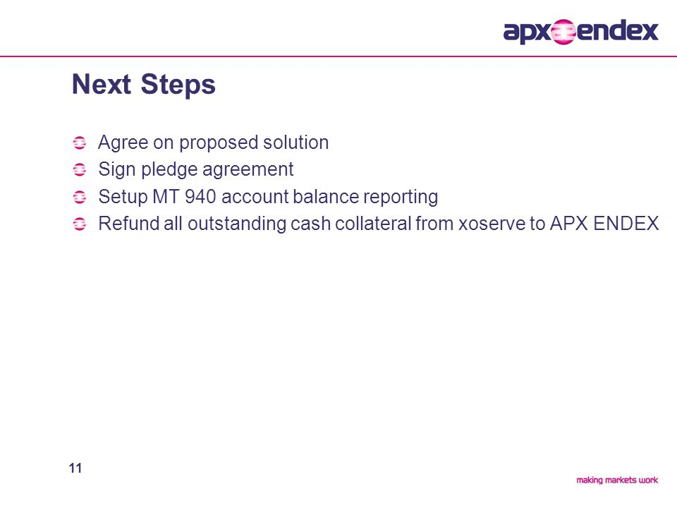 11 Next Steps Agree on proposed solution Sign pledge agreement Setup MT 940 account balance reporting Refund all outstanding cash collateral from xoserve to APX ENDEX