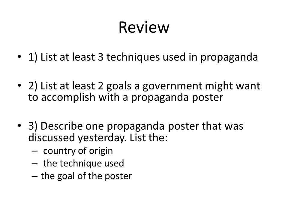 Review 1) List at least 3 techniques used in propaganda 2) List at least 2 goals a government might want to accomplish with a propaganda poster 3) Describe one propaganda poster that was discussed yesterday.