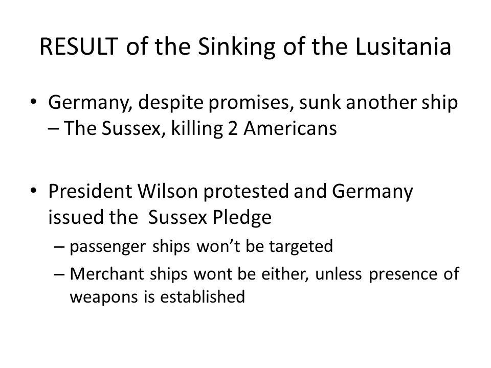 RESULT of the Sinking of the Lusitania Germany, despite promises, sunk another ship – The Sussex, killing 2 Americans President Wilson protested and Germany issued the Sussex Pledge –p–passenger ships won't be targeted –M–Merchant ships wont be either, unless presence of weapons is established