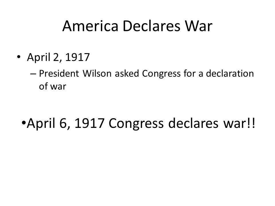 America Declares War April 2, 1917 – President Wilson asked Congress for a declaration of war April 6, 1917 Congress declares war!!