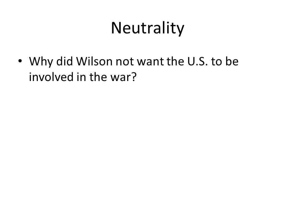 Neutrality Why did Wilson not want the U.S. to be involved in the war