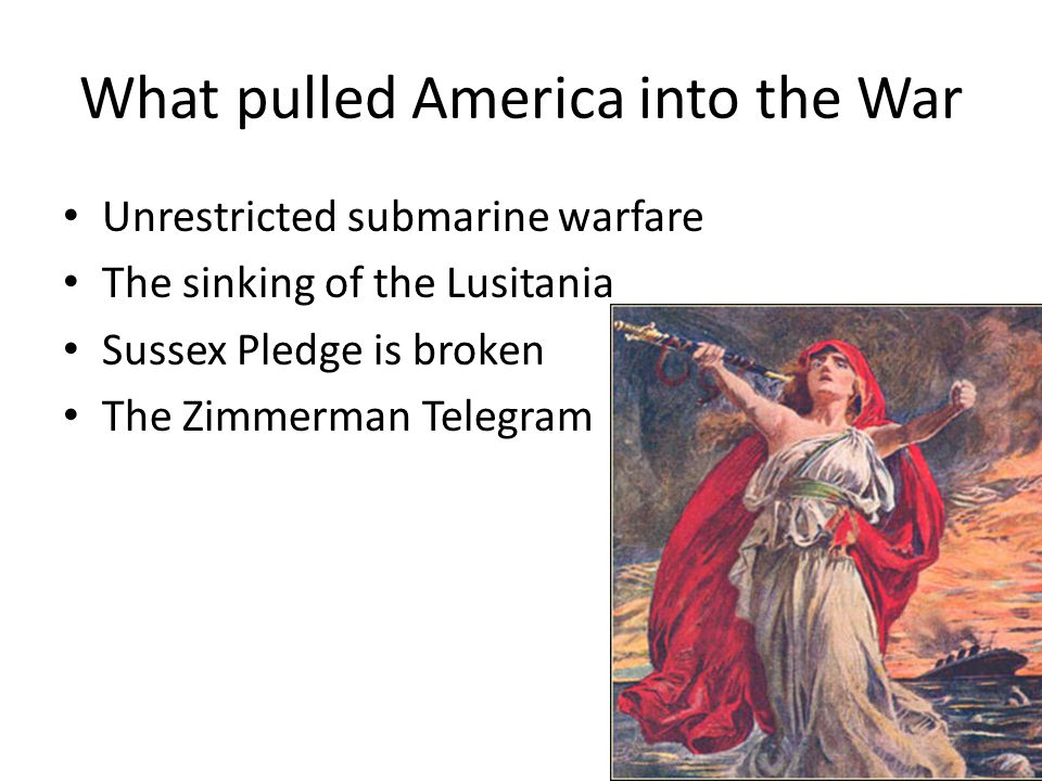 What pulled America into the War Unrestricted submarine warfare The sinking of the Lusitania Sussex Pledge is broken The Zimmerman Telegram