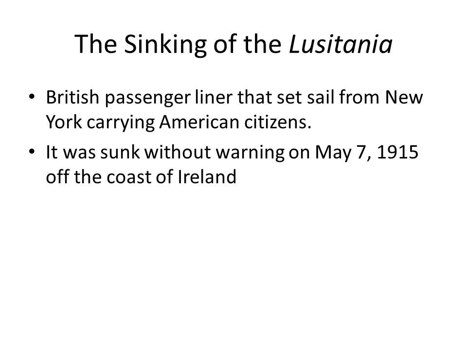The Sinking of the Lusitania Over 1,100 died; 120+ were US citizens Germans claimed the Lusitania was carrying contraband (war materials: guns, ammunition…) – They were right!