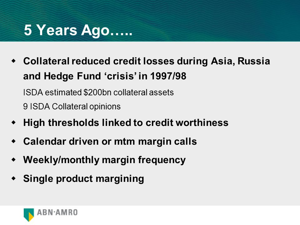 5 Years Ago…..  Collateral reduced credit losses during Asia, Russia and Hedge Fund 'crisis' in 1997/98 ISDA estimated $200bn collateral assets 9 ISD