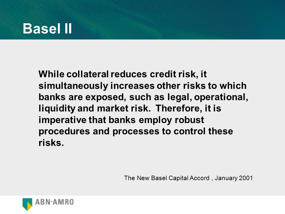 While collateral reduces credit risk, it simultaneously increases other risks to which banks are exposed, such as legal, operational, liquidity and ma