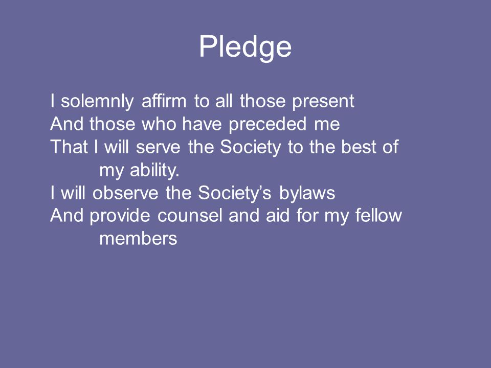Pledge I solemnly affirm to all those present And those who have preceded me That I will serve the Society to the best of my ability.