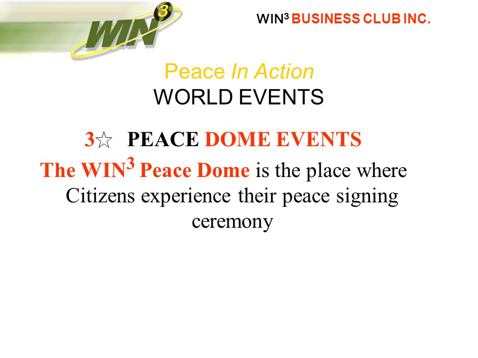 3 PEACE DOME EVENTS The WIN 3 Peace Dome is the place where Citizens experience their peace signing ceremony Peace In Action WORLD EVENTS
