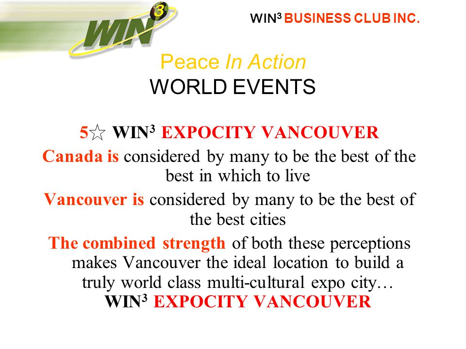  5  WIN 3 EXPOCITY VANCOUVER Canada is considered by many to be the best of the best in which to live Vancouver is considered by many to be the best of the best cities The combined strength of both these perceptions makes Vancouver the ideal location to build a truly world class multi-cultural expo city… WIN 3 EXPOCITY VANCOUVER Peace In Action WORLD EVENTS