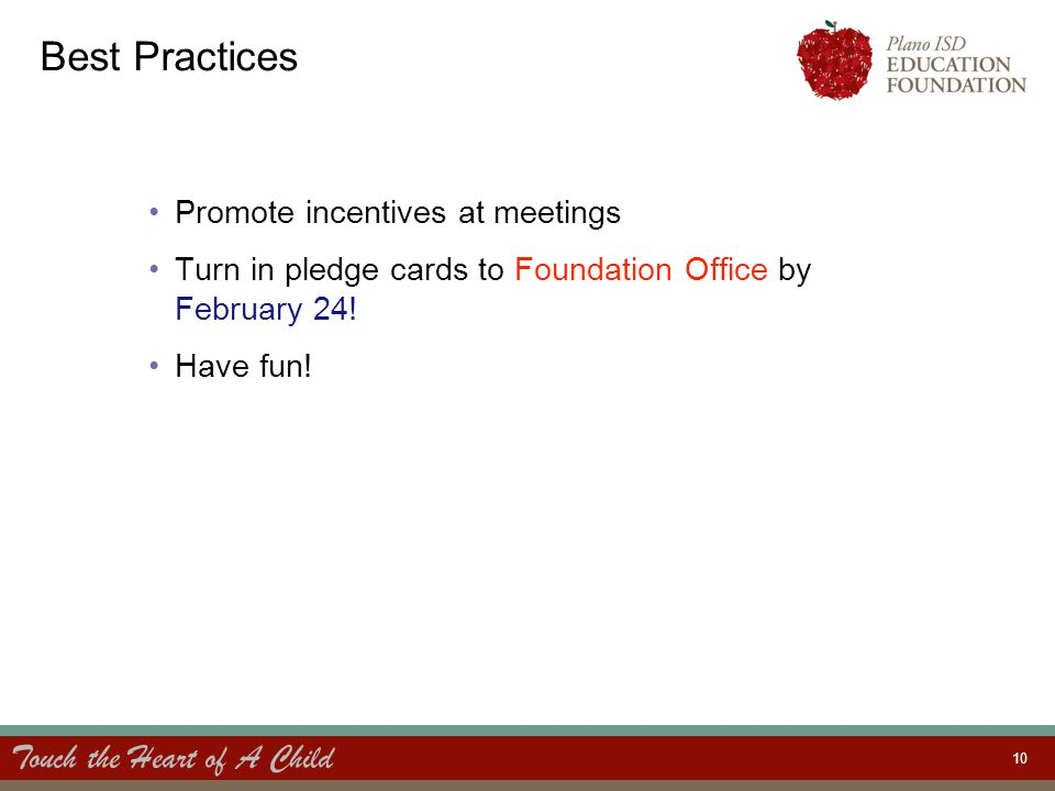 Touch the Heart of A Child 10 Best Practices Promote incentives at meetings Turn in pledge cards to Foundation Office by February 24.