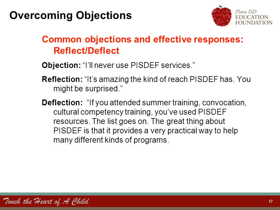 Touch the Heart of A Child 17 Overcoming Objections Common objections and effective responses: Reflect/Deflect Objection: I'll never use PISDEF services. Reflection: It's amazing the kind of reach PISDEF has.