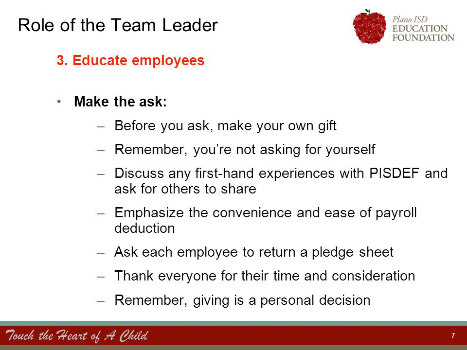 Touch the Heart of A Child 7 Role of the Team Leader 3. Educate employees Make the ask: –Before you ask, make your own gift –Remember, you're not aski