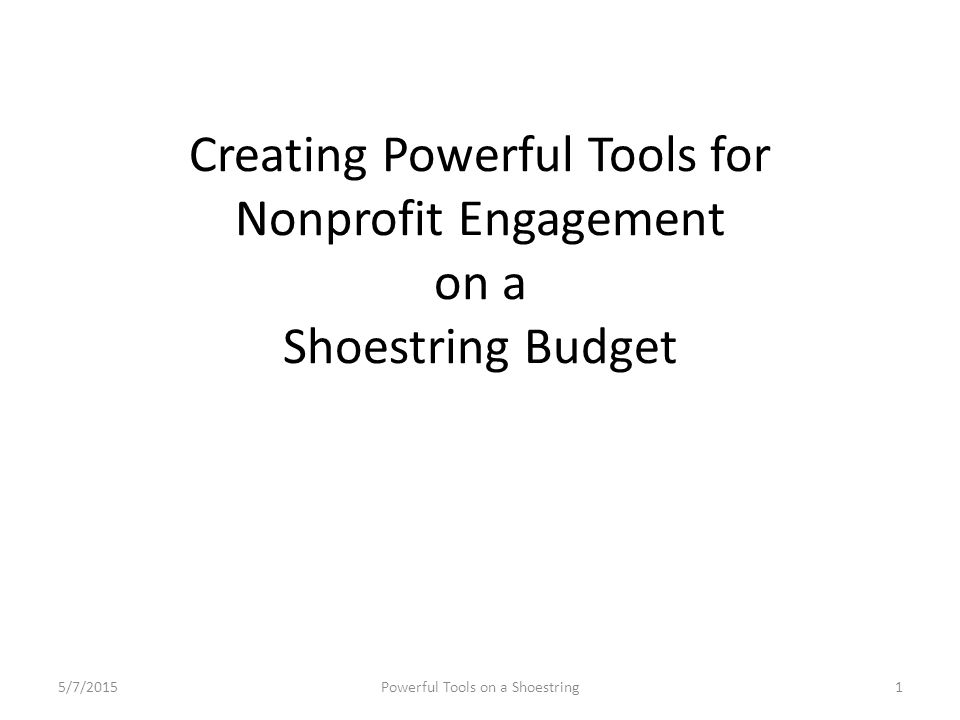 Creating Powerful Tools for Nonprofit Engagement on a Shoestring Budget 5/7/20151Powerful Tools on a Shoestring