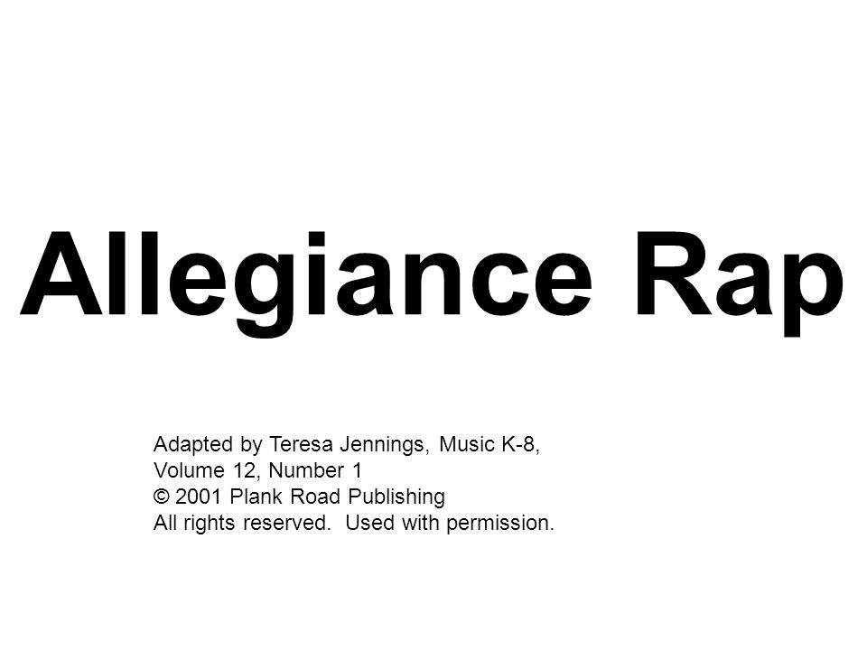 Allegiance Rap Adapted by Teresa Jennings, Music K-8, Volume 12, Number 1 © 2001 Plank Road Publishing All rights reserved. Used with permission.