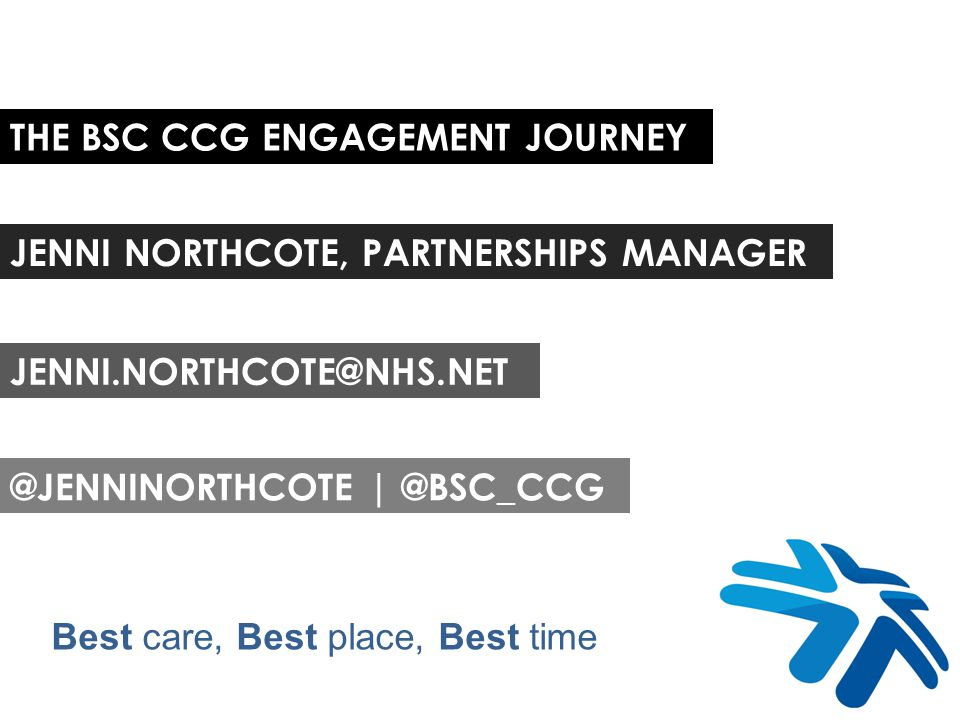 THE BSC CCG ENGAGEMENT JOURNEY JENNI NORTHCOTE, PARTNERSHIPS MANAGER @JENNINORTHCOTE | @BSC_CCG JENNI.NORTHCOTE@NHS.NET Best care, Best place, Best time