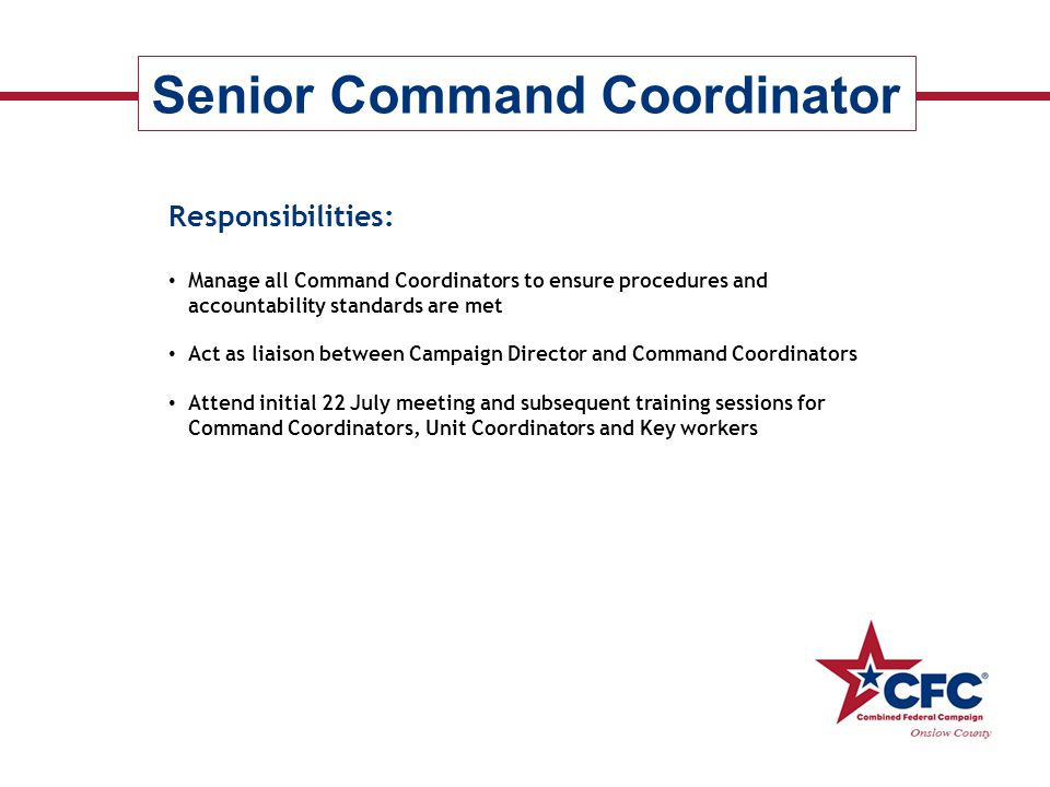 CFC Hierarchy Local Coordinating Committee (LFCC ) Principal Combined Fund Organization (PCFO) CFC Committee Chairperson Senior Command Coordinator Command Coordinators Unit Coordinators Key Workers ----------------- -------- Local Federal Agencies ------------------ ------- Local, National, International Charities