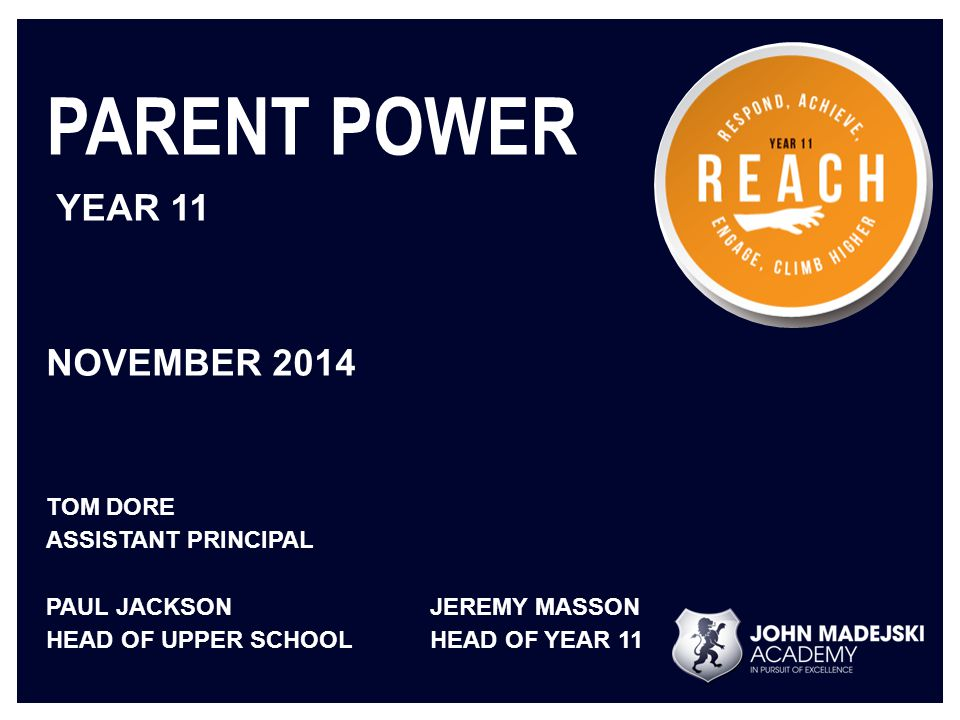 PARENT POWER YEAR 11 NOVEMBER 2014 TOM DORE ASSISTANT PRINCIPAL PAUL JACKSONJEREMY MASSON HEAD OF UPPER SCHOOLHEAD OF YEAR 11