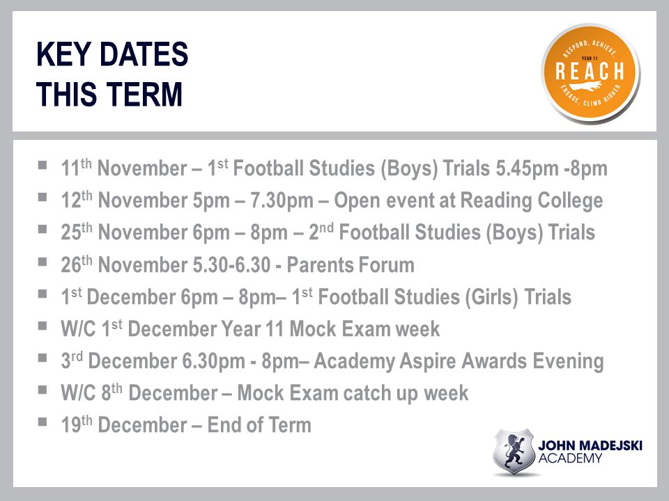 KEY DATES THIS TERM  11 th November – 1 st Football Studies (Boys) Trials 5.45pm -8pm  12 th November 5pm – 7.30pm – Open event at Reading College  25 th November 6pm – 8pm – 2 nd Football Studies (Boys) Trials  26 th November 5.30-6.30 - Parents Forum  1 st December 6pm – 8pm– 1 st Football Studies (Girls) Trials  W/C 1 st December Year 11 Mock Exam week  3 rd December 6.30pm - 8pm– Academy Aspire Awards Evening  W/C 8 th December – Mock Exam catch up week  19 th December – End of Term